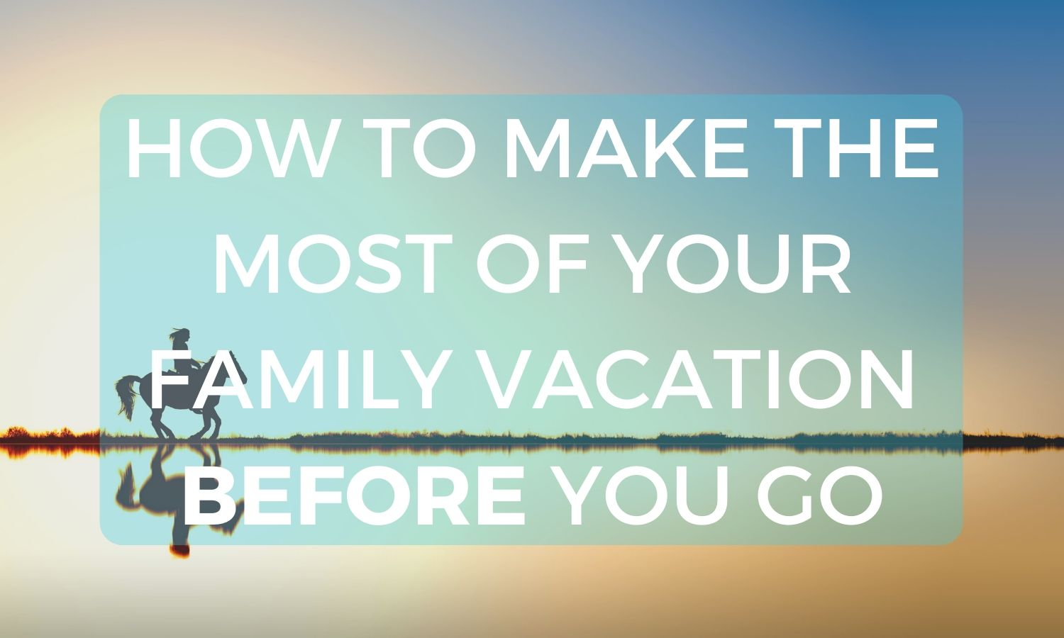 How to Make the Most of Your Family Vacation BEFORE You Go